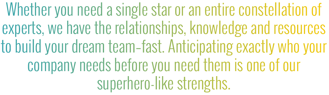 Whether you need a single star or on an entire constellation of experts, we have the relationships, knowledge and resources to build your dream team-fast. Anticipating exactly who your company needs beofre you need them is one of our superhero-like streigth.
